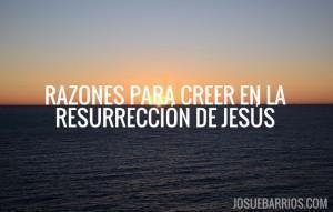 Mis 16 razones para creer que Jesús resucitó