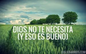 Dios no te necesita (y eso es asombrosamente bueno para ti)