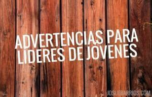7 Advertencias Sinceras Para Líderes de Jóvenes Cristianos